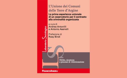 """""""L'Unione dei Comuni delle Terre d'Argine. La prima esperienza unionale di un osservatorio per il contrasto alla criminalità organizzata"""", a cura di A. Antonilli, A. Assirelli, Franco Angeli, 2017."""